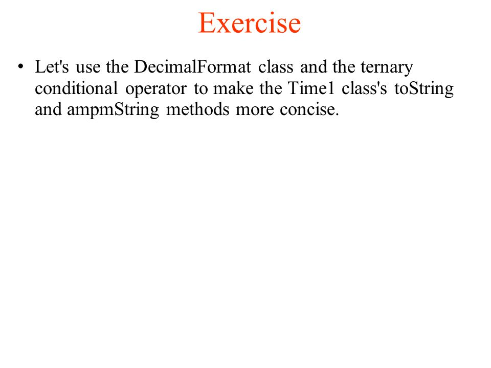 Exercise Let s use the DecimalFormat class and the ternary conditional operator to make the Time1 class s toString and ampmString methods more concise.