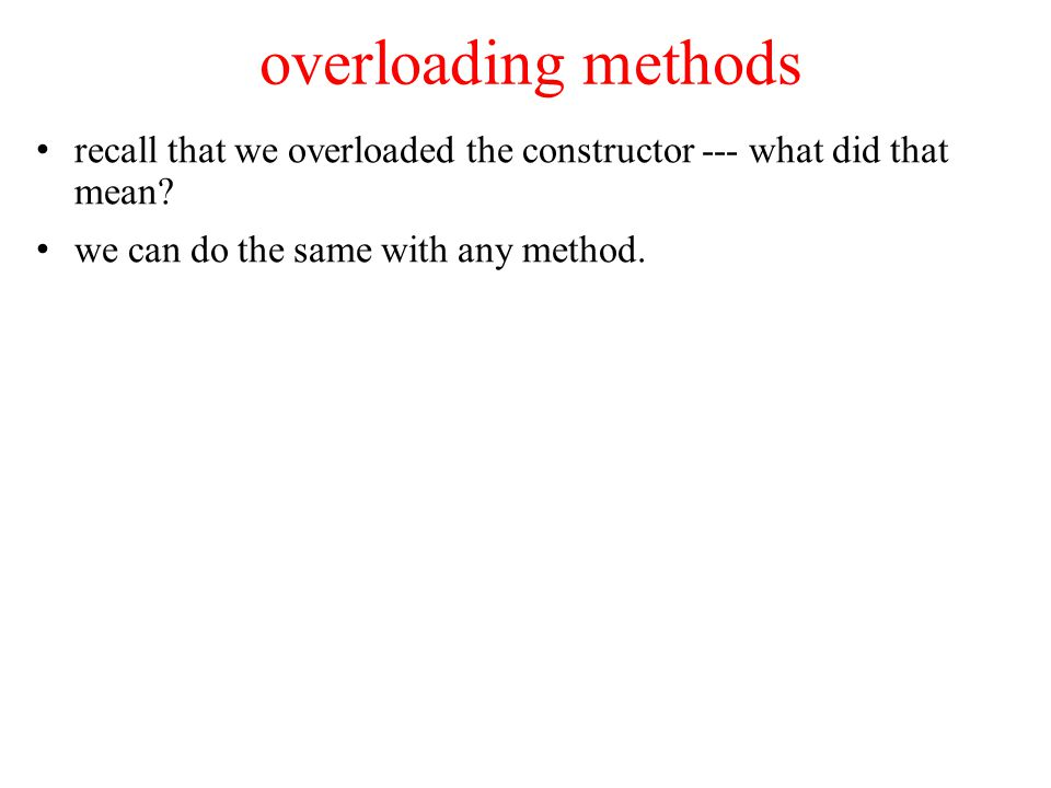 overloading methods recall that we overloaded the constructor --- what did that mean.