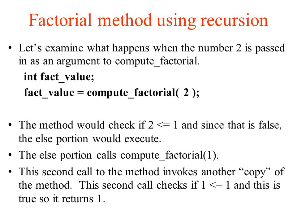 Factorial method using recursion Let's examine what happens when the number 2 is passed in as an argument to compute_factorial.