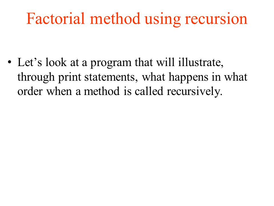Factorial method using recursion Let's look at a program that will illustrate, through print statements, what happens in what order when a method is called recursively.