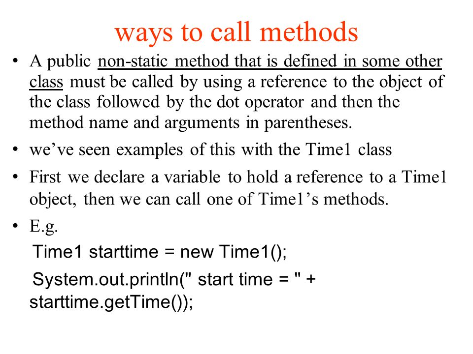 ways to call methods A public non-static method that is defined in some other class must be called by using a reference to the object of the class followed by the dot operator and then the method name and arguments in parentheses.
