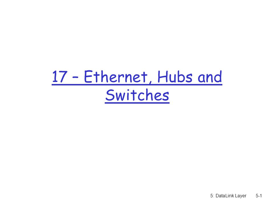 5: DataLink Layer – Ethernet, Hubs and Switches