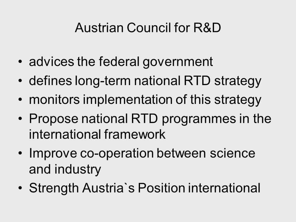 Austrian Council for R&D advices the federal government defines long-term national RTD strategy monitors implementation of this strategy Propose national RTD programmes in the international framework Improve co-operation between science and industry Strength Austria`s Position international