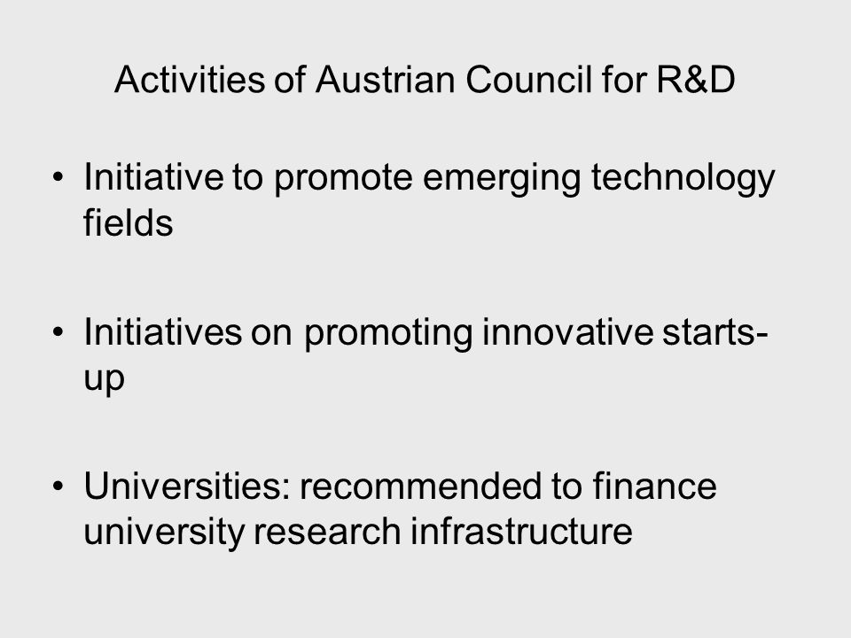 Activities of Austrian Council for R&D Initiative to promote emerging technology fields Initiatives on promoting innovative starts- up Universities: recommended to finance university research infrastructure