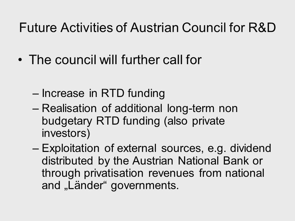 Future Activities of Austrian Council for R&D The council will further call for –Increase in RTD funding –Realisation of additional long-term non budgetary RTD funding (also private investors) –Exploitation of external sources, e.g.