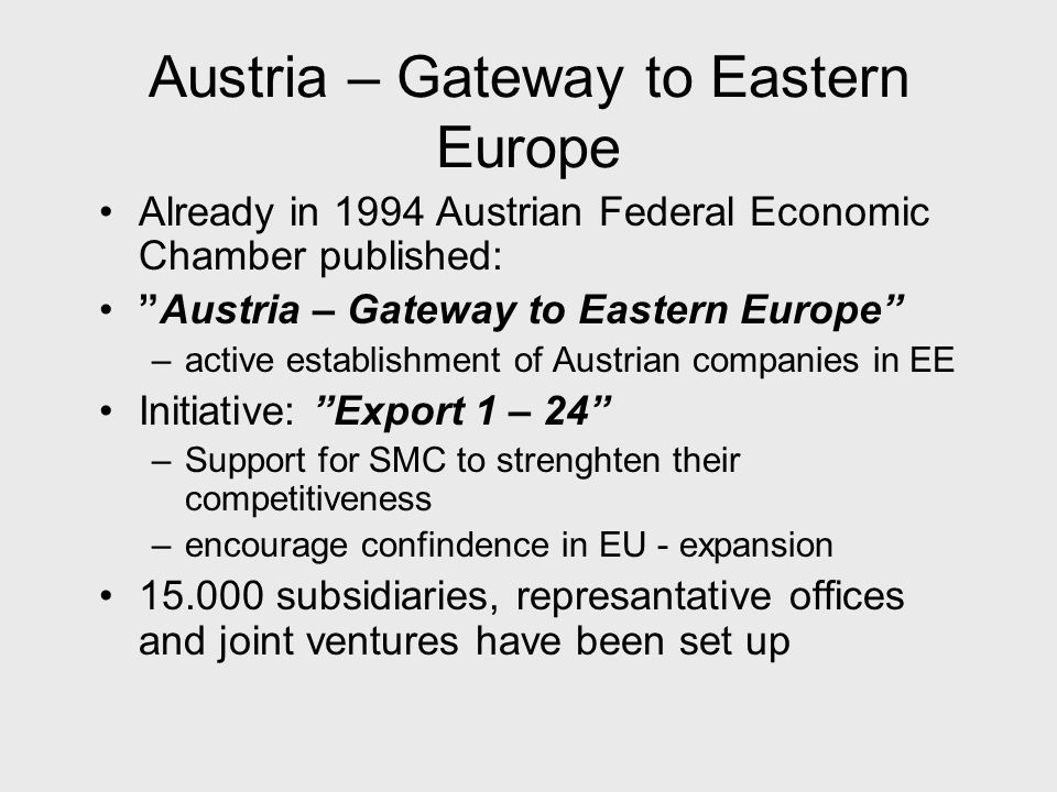 Austria – Gateway to Eastern Europe Already in 1994 Austrian Federal Economic Chamber published: Austria – Gateway to Eastern Europe –active establishment of Austrian companies in EE Initiative: Export 1 – 24 –Support for SMC to strenghten their competitiveness –encourage confindence in EU - expansion subsidiaries, represantative offices and joint ventures have been set up