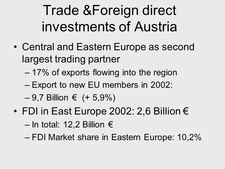 Trade &Foreign direct investments of Austria Central and Eastern Europe as second largest trading partner –17% of exports flowing into the region –Export to new EU members in 2002: –9,7 Billion € (+ 5,9%) FDI in East Europe 2002: 2,6 Billion € –In total: 12,2 Billion € –FDI Market share in Eastern Europe: 10,2%