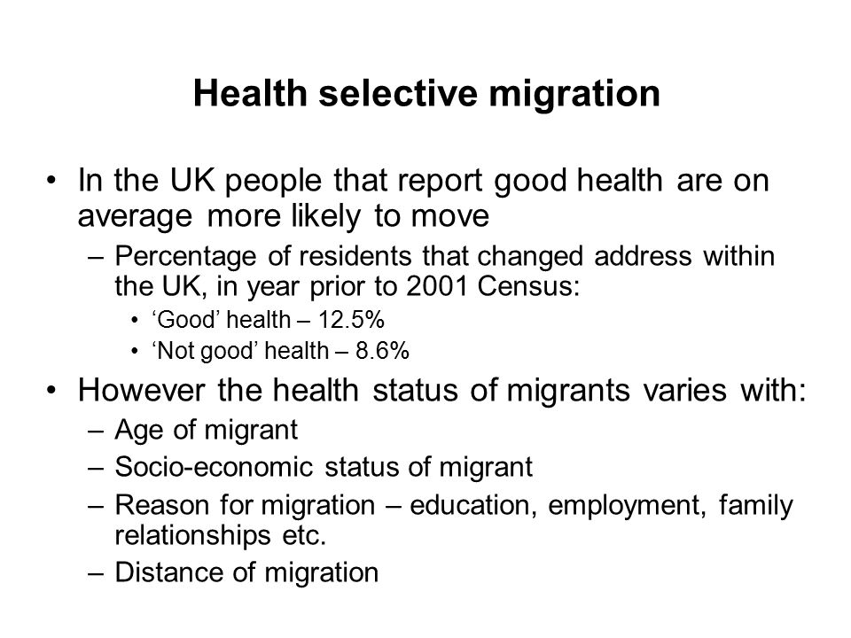 Health selective migration In the UK people that report good health are on average more likely to move –Percentage of residents that changed address within the UK, in year prior to 2001 Census: 'Good' health – 12.5% 'Not good' health – 8.6% However the health status of migrants varies with: –Age of migrant –Socio-economic status of migrant –Reason for migration – education, employment, family relationships etc.