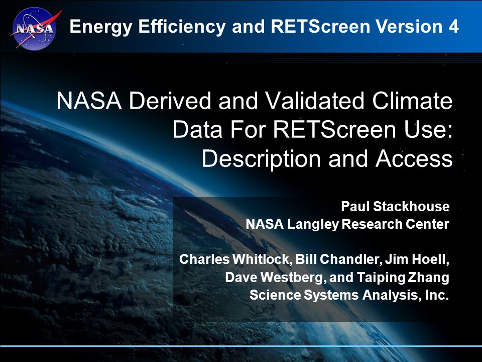NASA Derived and Validated Climate Data For RETScreen Use: Description and Access Paul Stackhouse NASA Langley Research Center Charles Whitlock, Bill Chandler, Jim Hoell, Dave Westberg, and Taiping Zhang Science Systems Analysis, Inc.