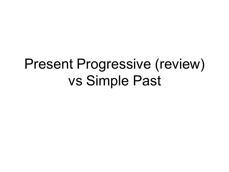 Present Progressive (review) vs Simple Past