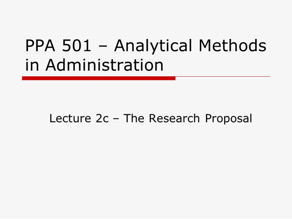 PPA 501 – Analytical Methods in Administration Lecture 2c – The Research Proposal