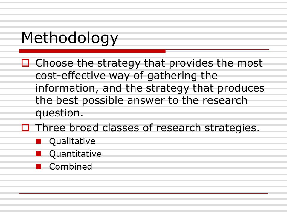 Methodology  Choose the strategy that provides the most cost-effective way of gathering the information, and the strategy that produces the best possible answer to the research question.