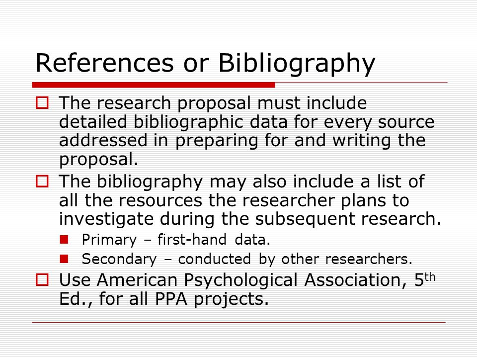 References or Bibliography  The research proposal must include detailed bibliographic data for every source addressed in preparing for and writing the proposal.