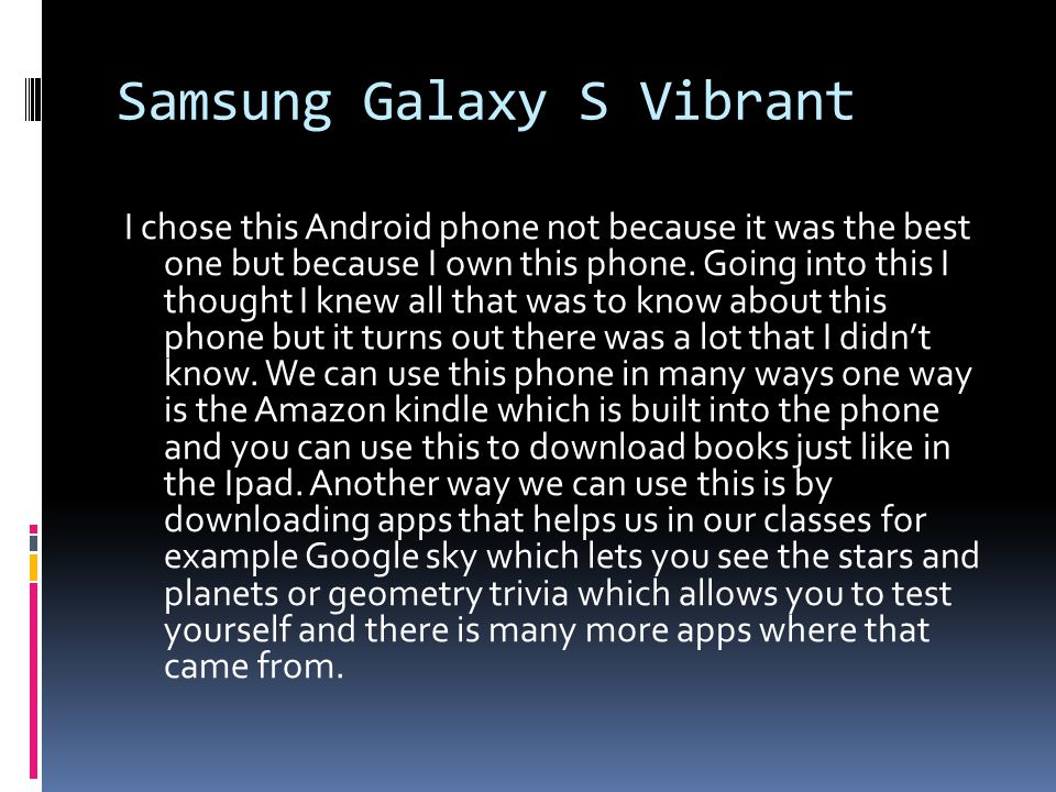 Samsung Galaxy S Vibrant I chose this Android phone not because it was the best one but because I own this phone.