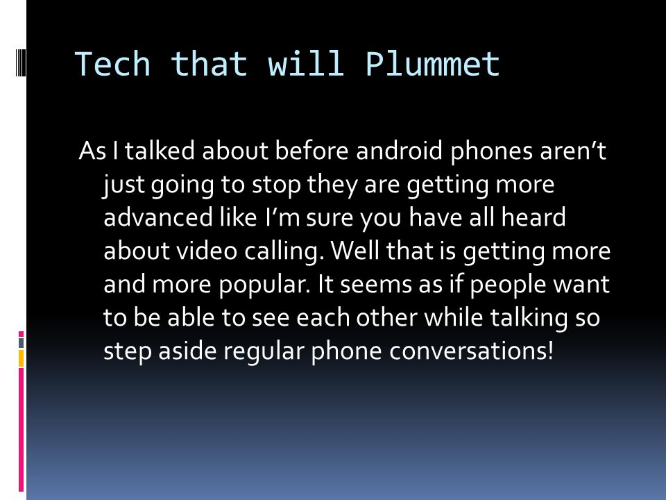 Tech that will Plummet As I talked about before android phones aren't just going to stop they are getting more advanced like I'm sure you have all heard about video calling.