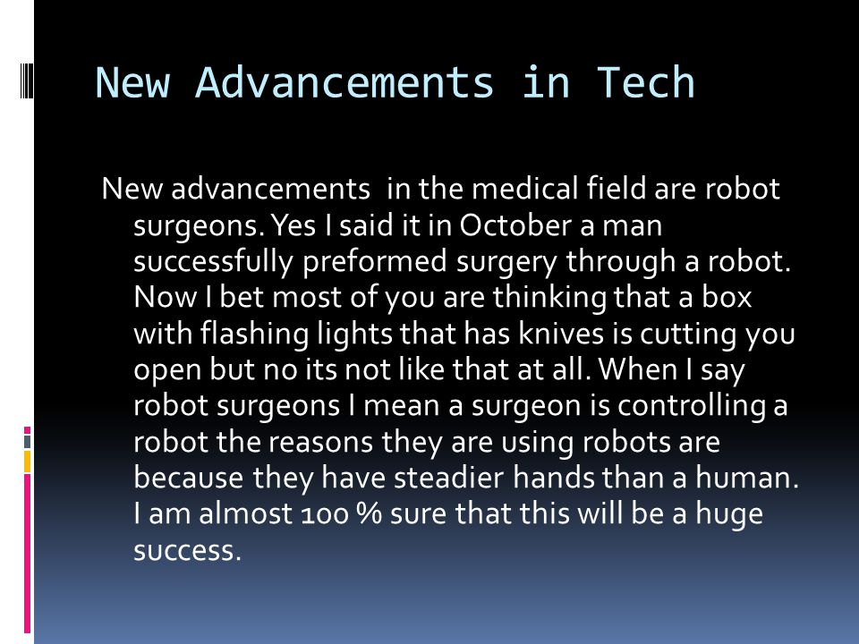 New Advancements in Tech New advancements in the medical field are robot surgeons.
