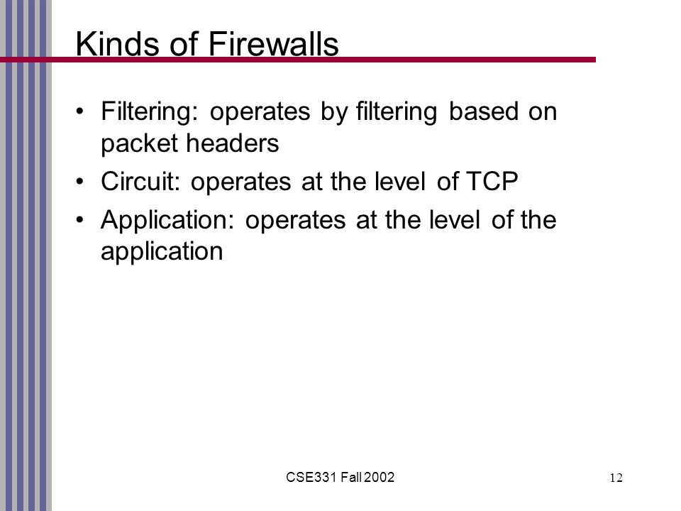 CSE331 Fall Kinds of Firewalls Filtering: operates by filtering based on packet headers Circuit: operates at the level of TCP Application: operates at the level of the application