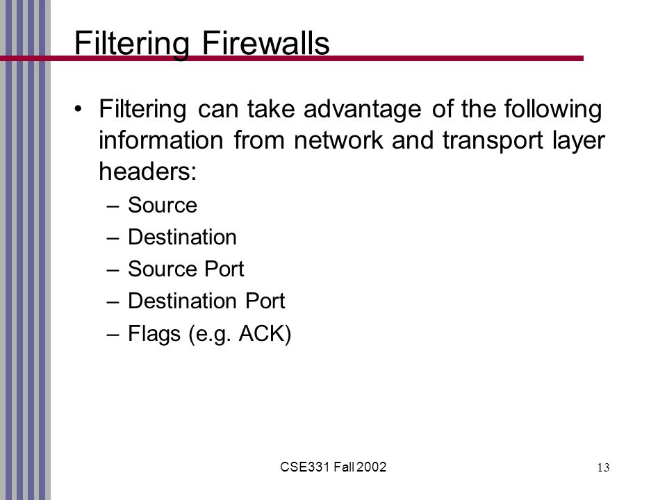 CSE331 Fall Filtering Firewalls Filtering can take advantage of the following information from network and transport layer headers: –Source –Destination –Source Port –Destination Port –Flags (e.g.