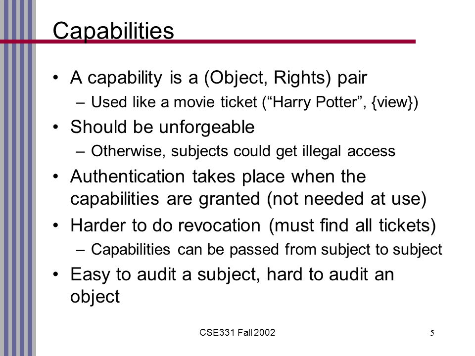 CSE331 Fall Capabilities A capability is a (Object, Rights) pair –Used like a movie ticket ( Harry Potter , {view}) Should be unforgeable –Otherwise, subjects could get illegal access Authentication takes place when the capabilities are granted (not needed at use) Harder to do revocation (must find all tickets) –Capabilities can be passed from subject to subject Easy to audit a subject, hard to audit an object