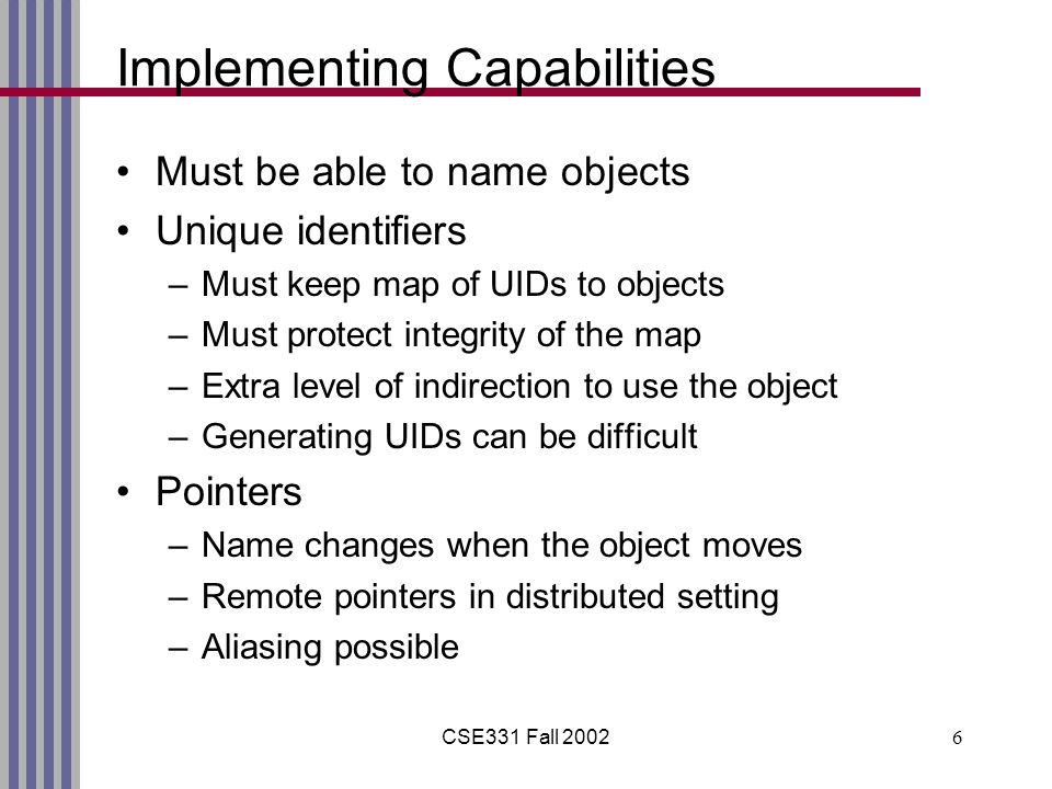 CSE331 Fall Implementing Capabilities Must be able to name objects Unique identifiers –Must keep map of UIDs to objects –Must protect integrity of the map –Extra level of indirection to use the object –Generating UIDs can be difficult Pointers –Name changes when the object moves –Remote pointers in distributed setting –Aliasing possible