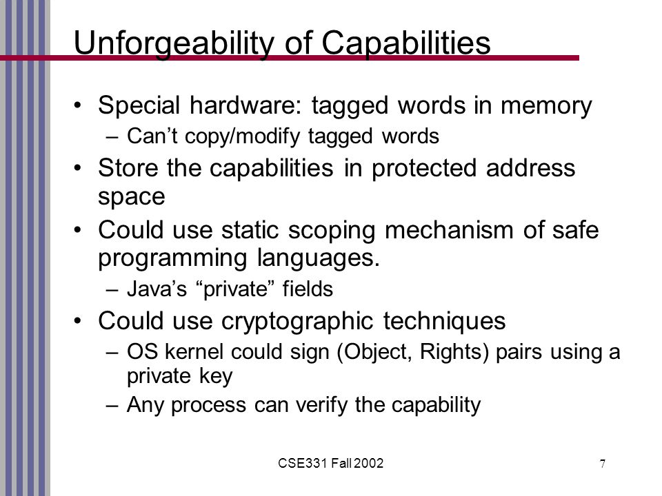 CSE331 Fall Unforgeability of Capabilities Special hardware: tagged words in memory –Can't copy/modify tagged words Store the capabilities in protected address space Could use static scoping mechanism of safe programming languages.