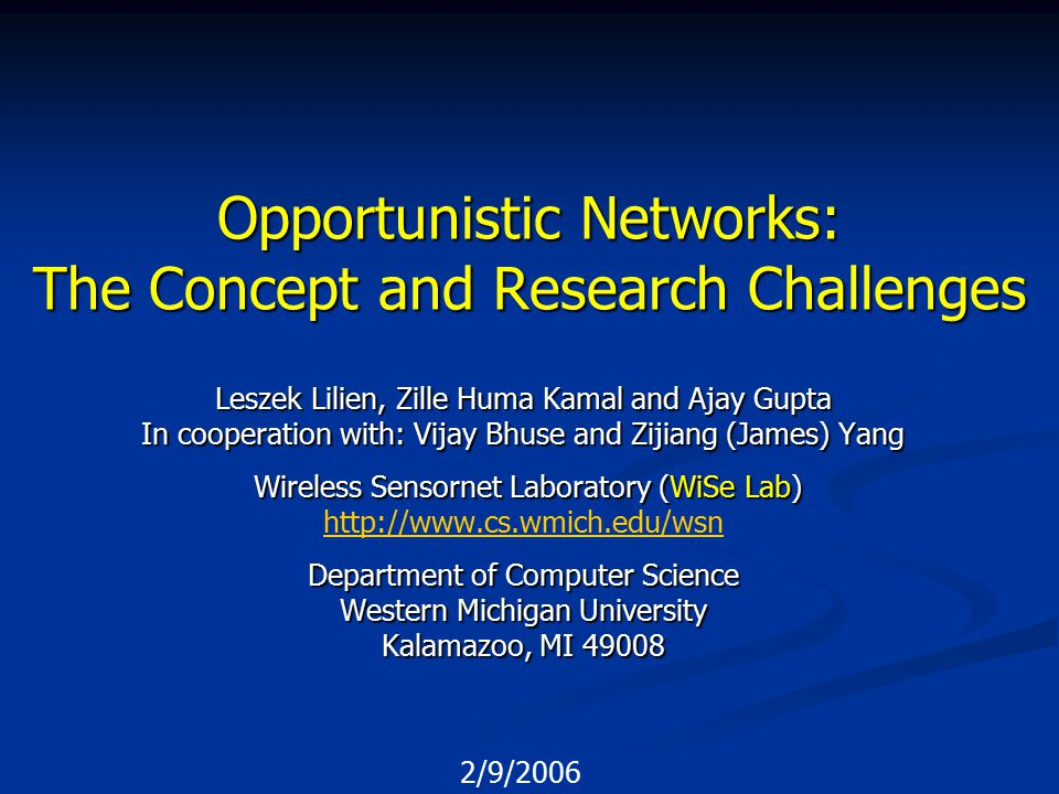 2/9/2006 Opportunistic Networks: The Concept and Research Challenges Leszek Lilien, Zille Huma Kamal and Ajay Gupta In cooperation with: Vijay Bhuse and Zijiang (James) Yang Wireless Sensornet Laboratory (WiSe Lab) Wireless Sensornet Laboratory (WiSe Lab) http://www.cs.wmich.edu/wsn Department of Computer Science Western Michigan University Kalamazoo, MI 49008