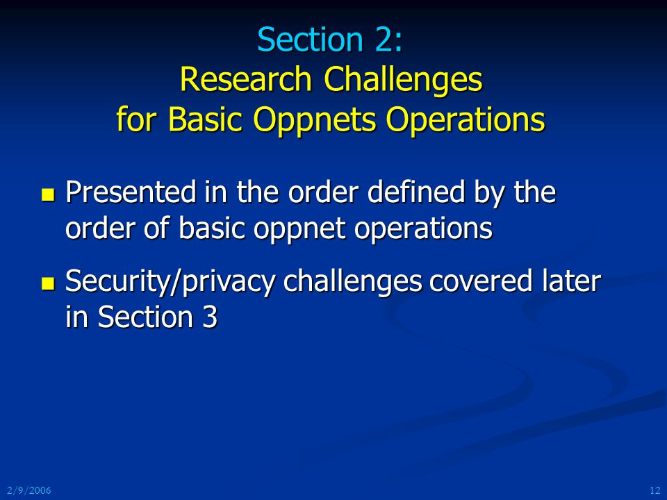 2/9/2006 Section 2: Research Challenges for Basic Oppnets Operations Presented in the order defined by the order of basic oppnet operations Presented in the order defined by the order of basic oppnet operations Security/privacy challenges covered later in Section 3 Security/privacy challenges covered later in Section 3 12