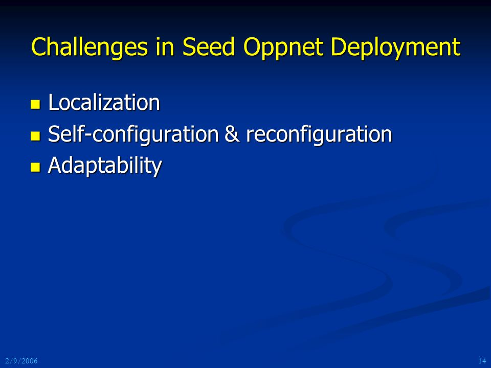 2/9/2006 Challenges in Seed Oppnet Deployment Localization Localization Self-configuration & reconfiguration Self-configuration & reconfiguration Adaptability Adaptability 14
