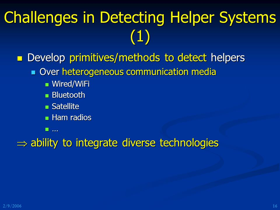 2/9/2006 Challenges in Detecting Helper Systems (1) Develop primitives/methods to detect helpers Develop primitives/methods to detect helpers Over heterogeneous communication media Over heterogeneous communication media Wired/WiFi Wired/WiFi Bluetooth Bluetooth Satellite Satellite Ham radios Ham radios …  ability to integrate diverse technologies 16