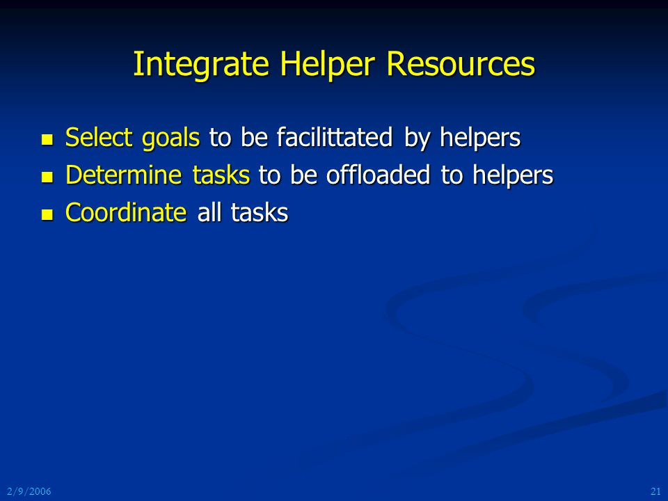 2/9/2006 Integrate Helper Resources Select goals to be facilittated by helpers Select goals to be facilittated by helpers Determine tasks to be offloaded to helpers Determine tasks to be offloaded to helpers Coordinate all tasks Coordinate all tasks 21