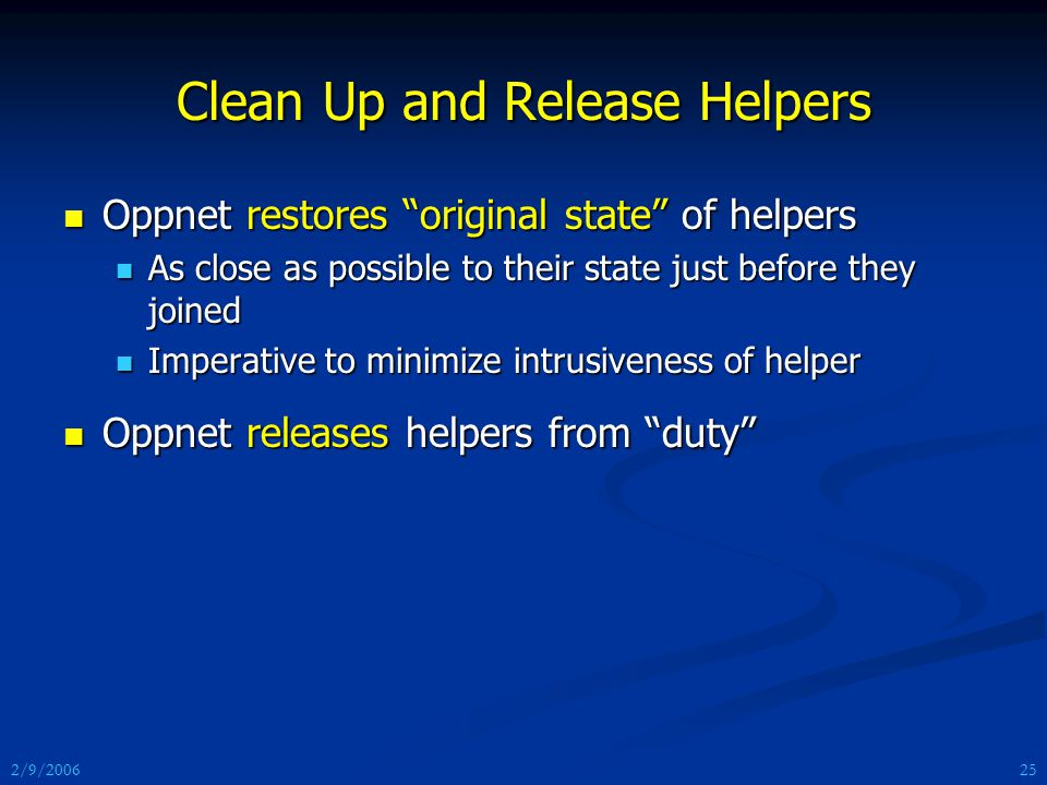 2/9/2006 Clean Up and Release Helpers Oppnet restores original state of helpers Oppnet restores original state of helpers As close as possible to their state just before they joined As close as possible to their state just before they joined Imperative to minimize intrusiveness of helper Imperative to minimize intrusiveness of helper Oppnet releases helpers from duty Oppnet releases helpers from duty 25
