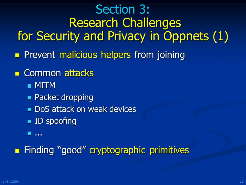 2/9/2006 Section 3: Research Challenges for Security and Privacy in Oppnets (1) Prevent malicious helpers from joining Prevent malicious helpers from joining Common attacks Common attacks MITM MITM Packet dropping Packet dropping DoS attack on weak devices DoS attack on weak devices ID spoofing ID spoofing......