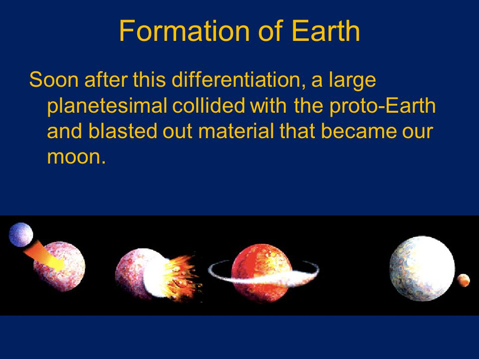 Formation of Earth Soon after this differentiation, a large planetesimal collided with the proto-Earth and blasted out material that became our moon.