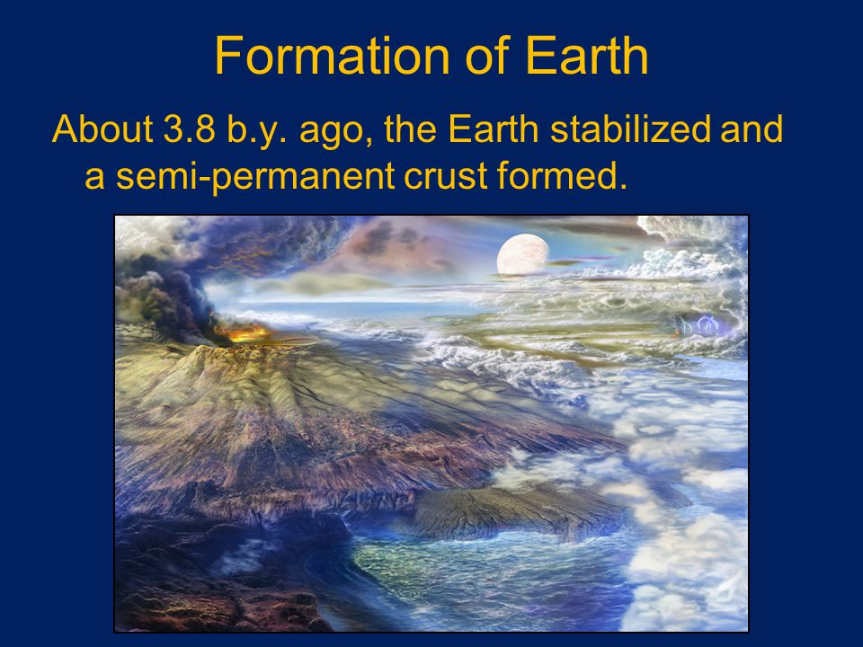Formation of Earth About 3.8 b.y. ago, the Earth stabilized and a semi-permanent crust formed.