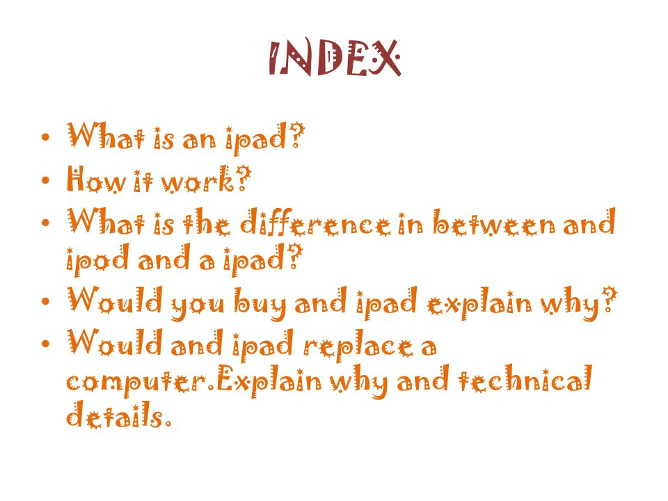 INDEX What is an ipad. How it work. What is the difference in between and ipod and a ipad.