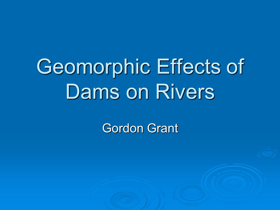 Geomorphic Effects of Dams on Rivers Gordon Grant