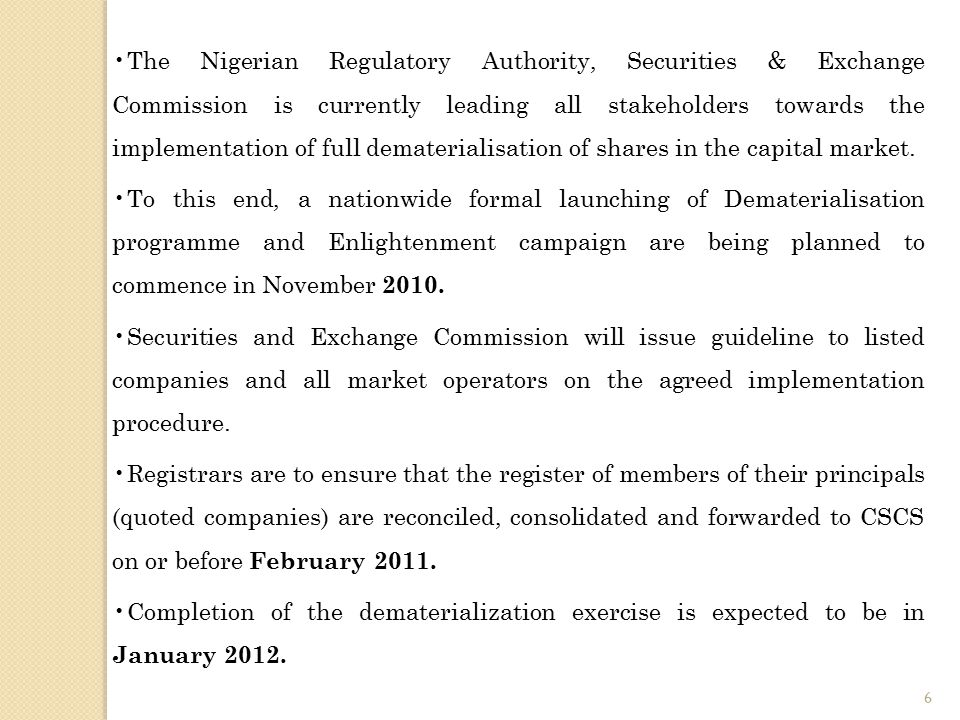 The Nigerian Regulatory Authority, Securities & Exchange Commission is currently leading all stakeholders towards the implementation of full dematerialisation of shares in the capital market.