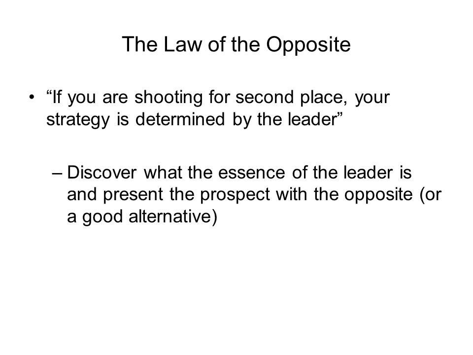 The Law of the Opposite If you are shooting for second place, your strategy is determined by the leader –Discover what the essence of the leader is and present the prospect with the opposite (or a good alternative)