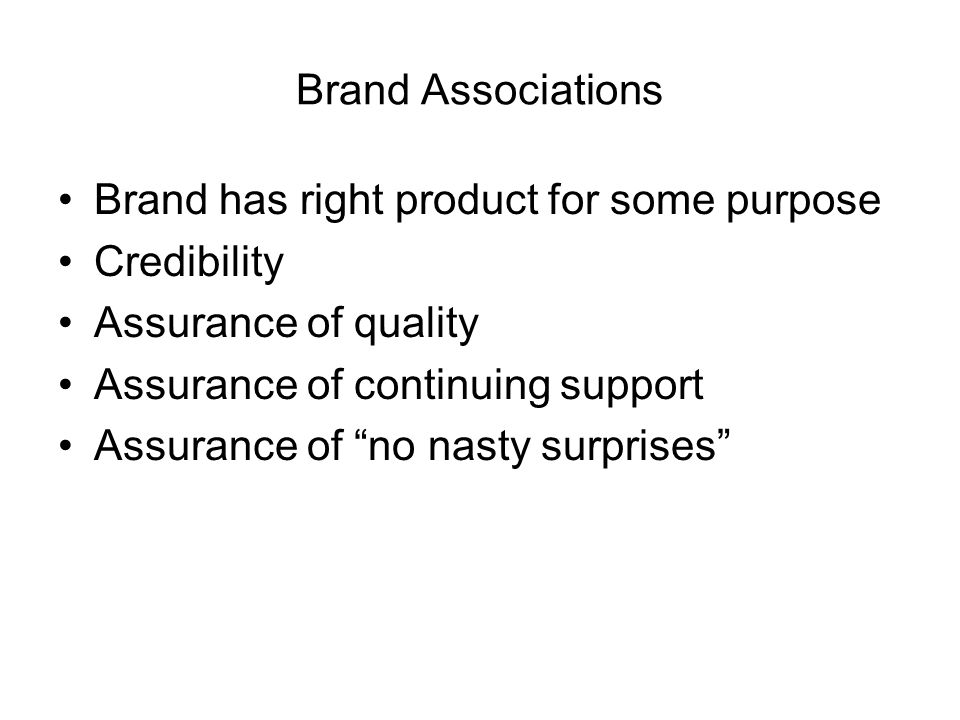 Brand Associations Brand has right product for some purpose Credibility Assurance of quality Assurance of continuing support Assurance of no nasty surprises