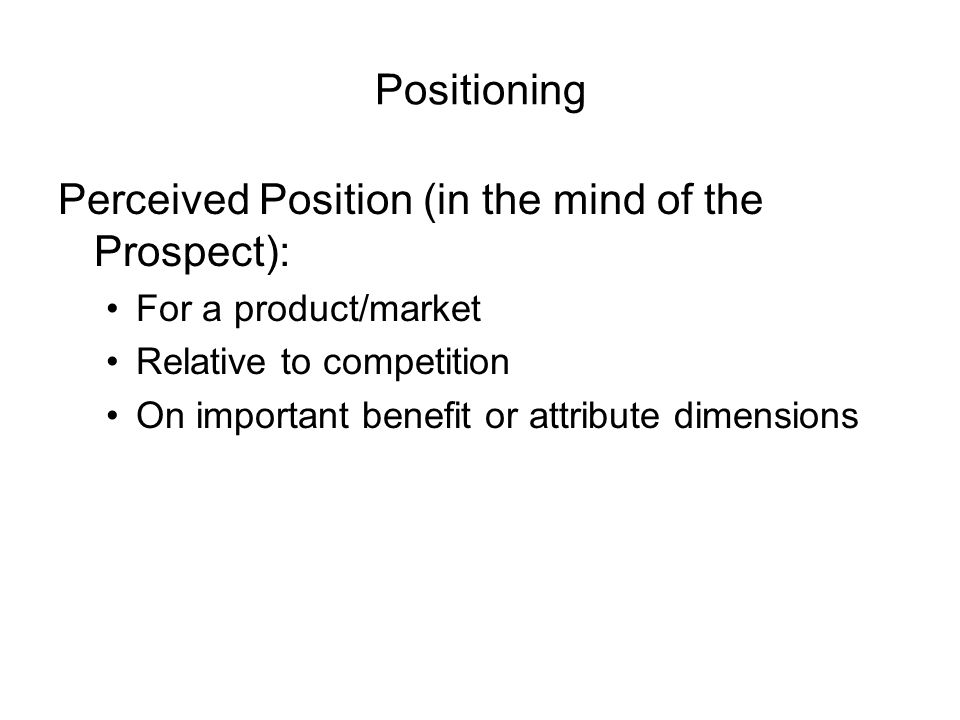 Positioning Perceived Position (in the mind of the Prospect): For a product/market Relative to competition On important benefit or attribute dimensions