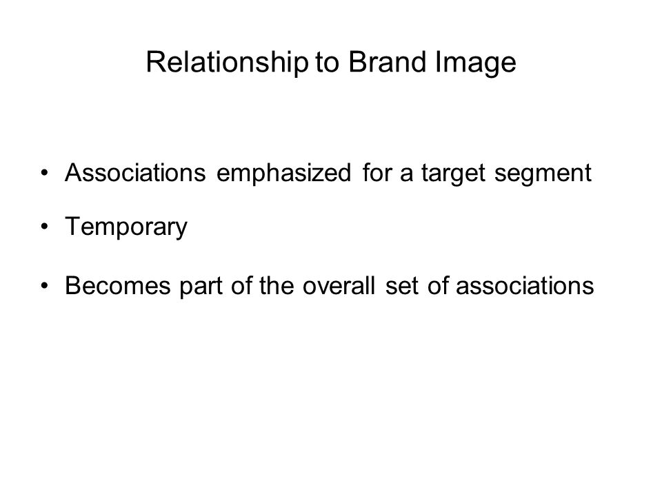 Relationship to Brand Image Associations emphasized for a target segment Temporary Becomes part of the overall set of associations