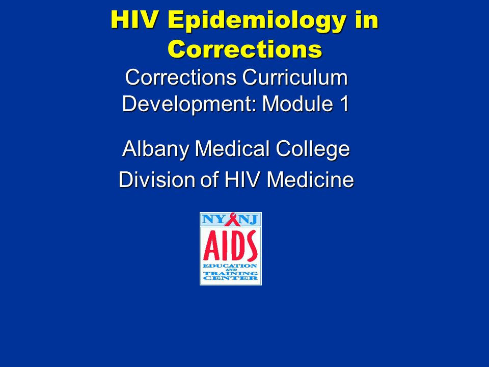 HIV Epidemiology in Corrections Corrections Curriculum Development: Module 1 Albany Medical College Division of HIV Medicine