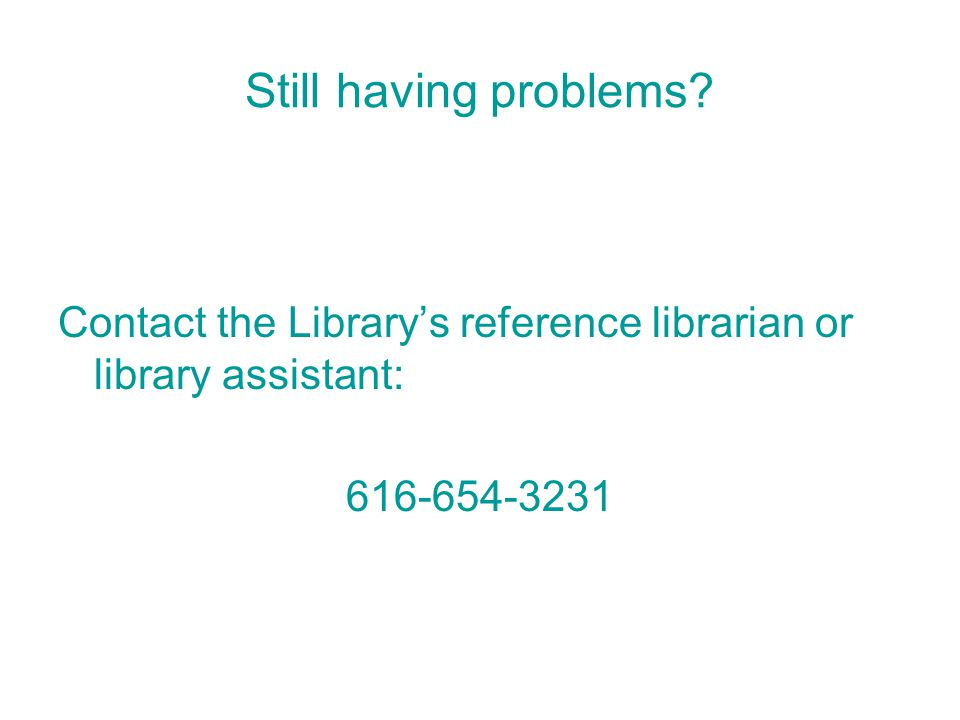 Still having problems Contact the Library's reference librarian or library assistant: