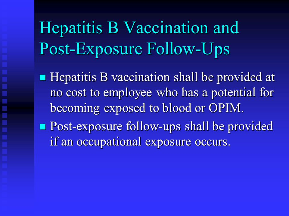 Hepatitis B Vaccination and Post-Exposure Follow-Ups Hepatitis B vaccination shall be provided at no cost to employee who has a potential for becoming exposed to blood or OPIM.