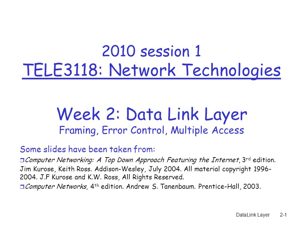 DataLink Layer session 1 TELE3118: Network Technologies Week 2: Data Link Layer Framing, Error Control, Multiple Access Some slides have been taken from: r Computer Networking: A Top Down Approach Featuring the Internet, 3 rd edition.