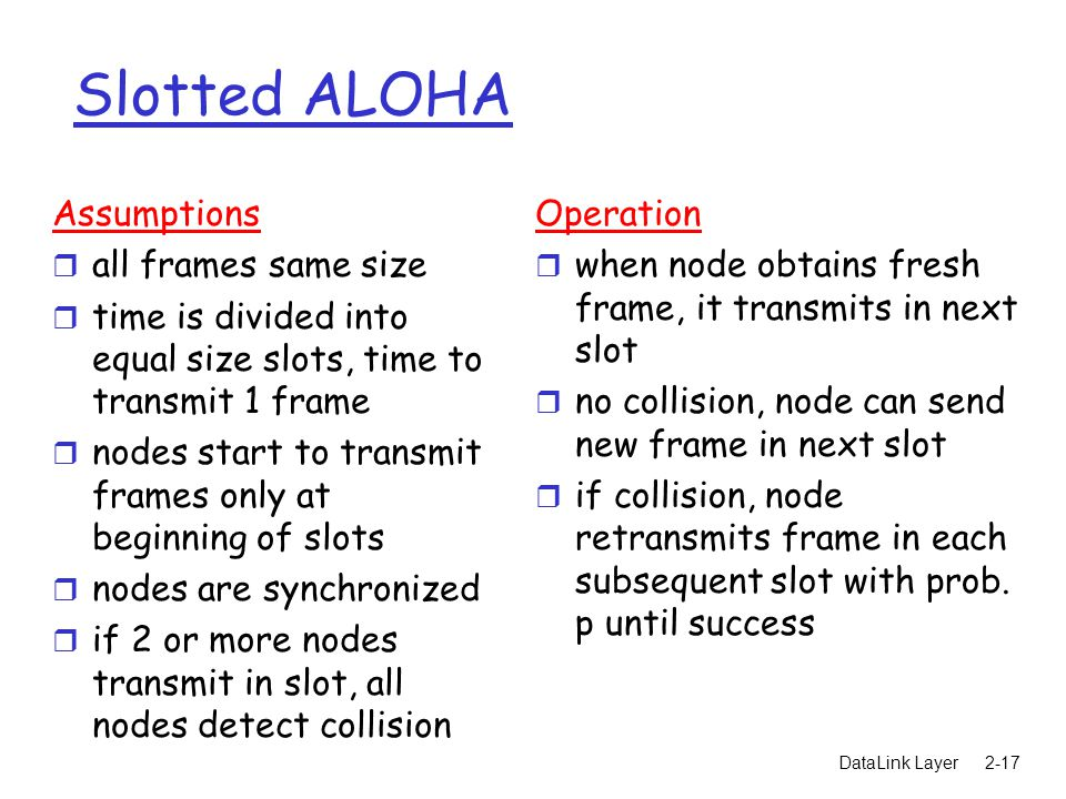 DataLink Layer2-17 Slotted ALOHA Assumptions r all frames same size r time is divided into equal size slots, time to transmit 1 frame r nodes start to transmit frames only at beginning of slots r nodes are synchronized r if 2 or more nodes transmit in slot, all nodes detect collision Operation r when node obtains fresh frame, it transmits in next slot r no collision, node can send new frame in next slot r if collision, node retransmits frame in each subsequent slot with prob.