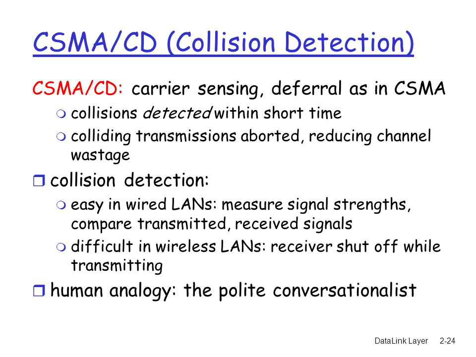 DataLink Layer2-24 CSMA/CD (Collision Detection) CSMA/CD: carrier sensing, deferral as in CSMA m collisions detected within short time m colliding transmissions aborted, reducing channel wastage r collision detection: m easy in wired LANs: measure signal strengths, compare transmitted, received signals m difficult in wireless LANs: receiver shut off while transmitting r human analogy: the polite conversationalist