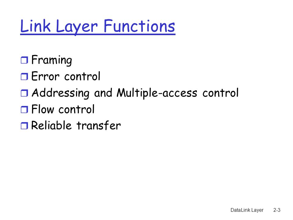 DataLink Layer2-3 Link Layer Functions r Framing r Error control r Addressing and Multiple-access control r Flow control r Reliable transfer
