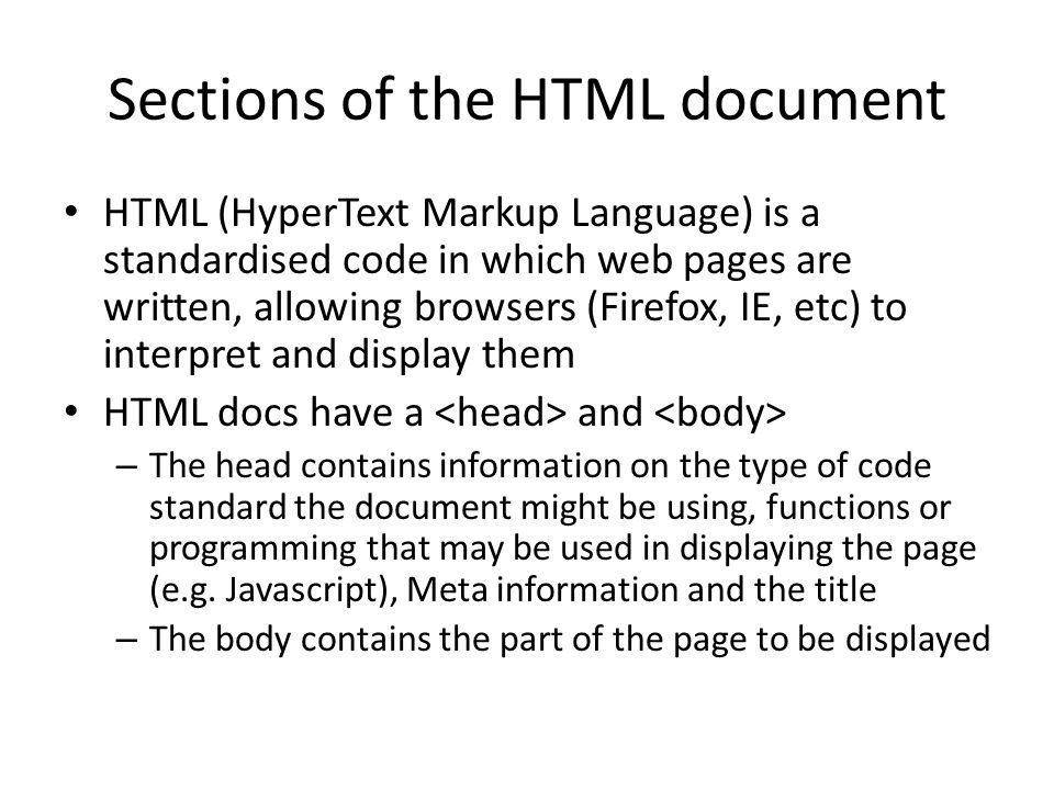 Sections of the HTML document HTML (HyperText Markup Language) is a standardised code in which web pages are written, allowing browsers (Firefox, IE, etc) to interpret and display them HTML docs have a and – The head contains information on the type of code standard the document might be using, functions or programming that may be used in displaying the page (e.g.