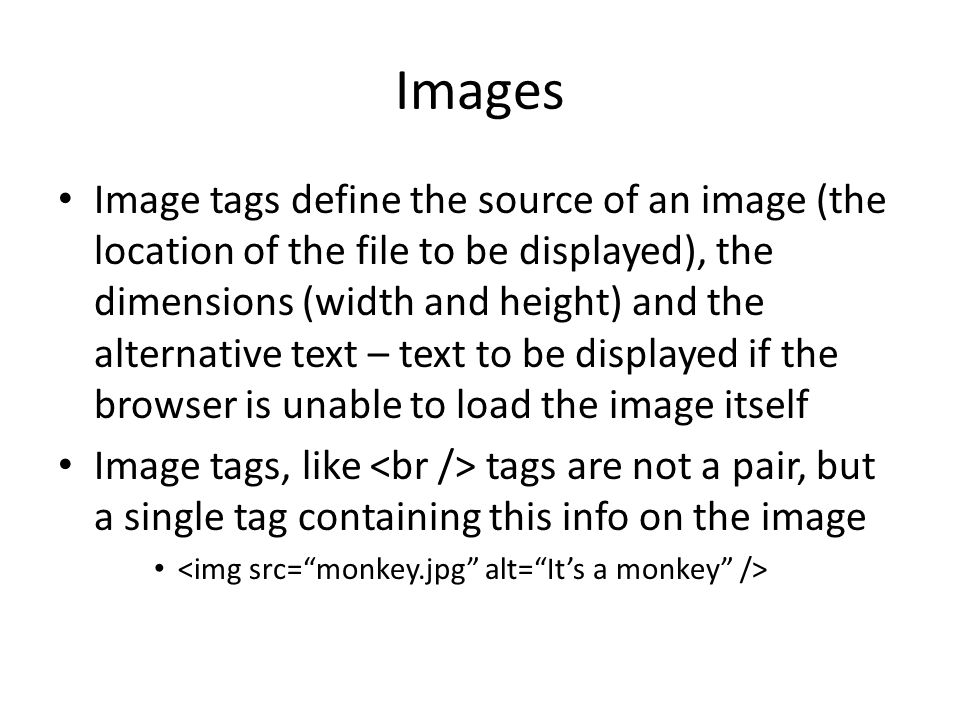 Images Image tags define the source of an image (the location of the file to be displayed), the dimensions (width and height) and the alternative text – text to be displayed if the browser is unable to load the image itself Image tags, like tags are not a pair, but a single tag containing this info on the image